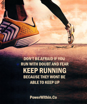 Don't be afraid if you run with doubt and fear. Keep running because ...