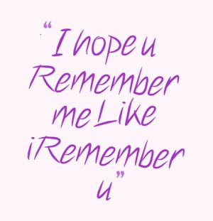 hope you remember me like I remember you quote