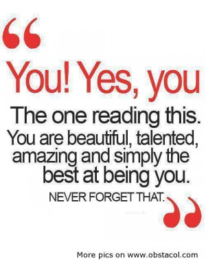 You are beautiful, talented, amazing and simply the best at being you ...