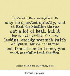 Love is like a campfire: It may be sparked quickly, and at first the ...