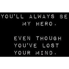 ... . But you'll always be my hero, Even though you've lost your mind