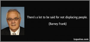 There's a lot to be said for not displacing people. - Barney Frank