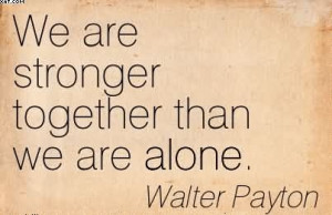 We Are Stronger Together Than We Are Alone. - Walter Payton