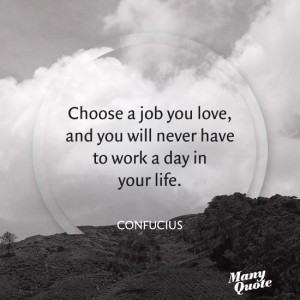 ... job you love, and you will never have to work a day in your life