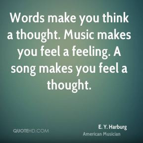 Words make you think a thought. Music makes you feel a feeling. A song ...