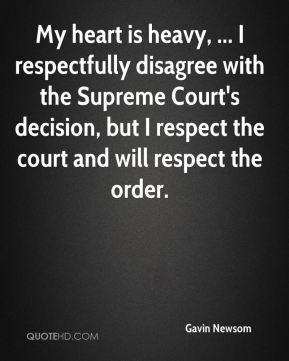 Gavin Newsom - My heart is heavy, ... I respectfully disagree with the ...