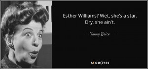 Quotes › Authors › F › Fanny Brice › Esther Williams? Wet, she ...