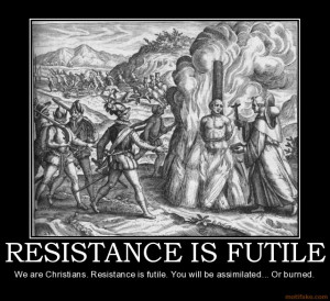 RESISTANCE IS FUTILE We are Christians. Resistance is futile. You will ...