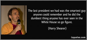 The last president we had was the smartest guy anyone could remember ...