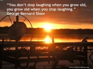 You Don't Stop Laughing When You Grow Old, You Grow Old When You ...