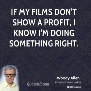 Woody allen director quote if my films dont show a profit i know im