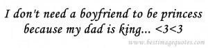 Quote : I don't need a boyfriend to be princess because my dad is ...