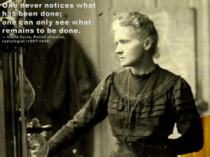 ... to be done. — Marie Curie, Polish chemist, radiologist (1867-1934
