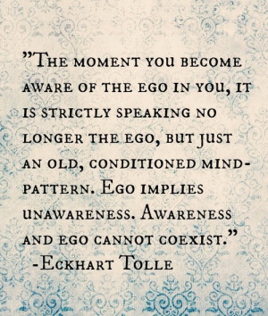 ... unawareness, awareness and ego cannot co-exist .. Eckhart Tolle