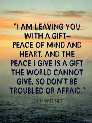 Peace I leave with you; my peace I give to you. Not as the world ...