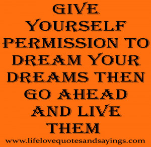 Give Yourself Permission To Dream Your Dreams Then Go Ahead And Live ...