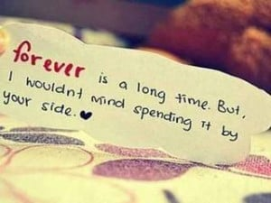 Forever is a longtime. But I wouldnt mind spending it by your side.
