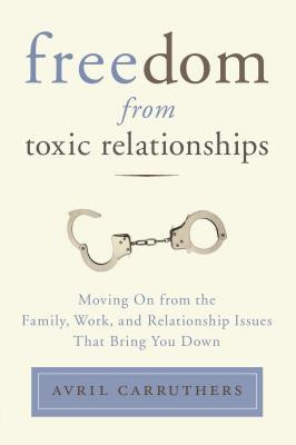 Freedom from Toxic Relationships: Moving On from the Family, Work, and ...