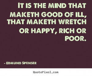 Edmund Spenser Quotes - It is the mind that maketh good of ill, that ...