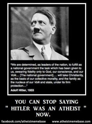 Hitler was not an atheist. He spoke of God and Christianity many times ...