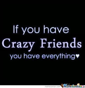 My Friends Are Not Crazy But I Am