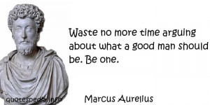 ... Waste no more time arguing about what a good man should be. Be one