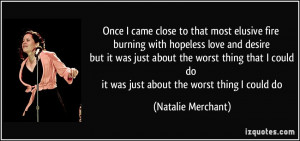 close to that most elusive fire burning with hopeless love and desire ...