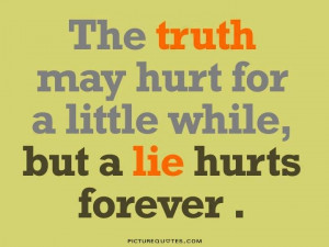 The truth may hurt for a little while, but a lie hurts forever Picture ...