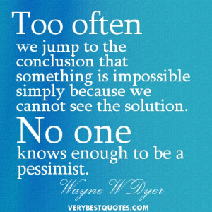 Optimistic Quotes - Too often we jump to the conclusion that something ...