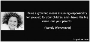 Being a grownup means assuming responsibility for yourself, for your ...