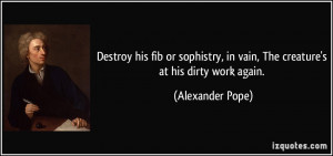 Destroy his fib or sophistry, in vain, The creature's at his dirty ...