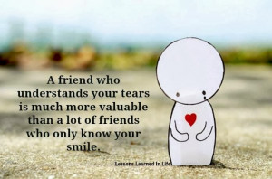 friend who understands your tears is much more valuable than a lot ...