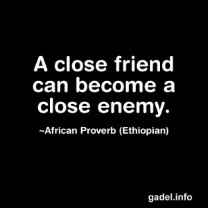 close friend can become a close enemy. ~African Proverb (Ethiopian)