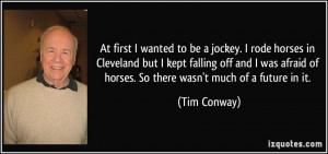 At first I wanted to be a jockey. I rode horses in Cleveland but I ...