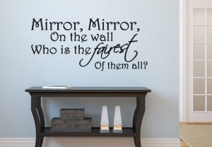 Mirror Mirror on the wall - who is the fairest of it all.