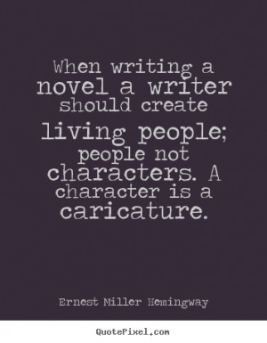 When writing a novel a writer should create living people; people not ...