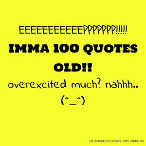 EEEEEEEEEEEPPPPPPP!!!!! Imma 100 quotes old!! overexcited much? nahhh ...