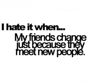 hate it when... My friends change just because they meet new people.