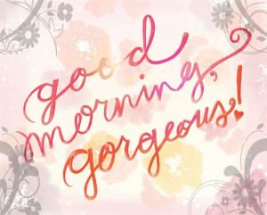 Good Morning GORGEOUS!!!