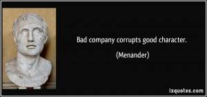 Bad company corrupts good character. - Menander