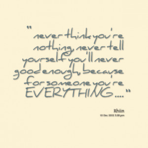 think you're nothing, never tell yourself you'll never good enough ...