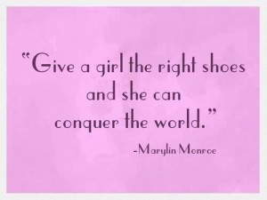 Popular Celebrity Quote by Marylin Monrce~Give a girl the right shoes ...