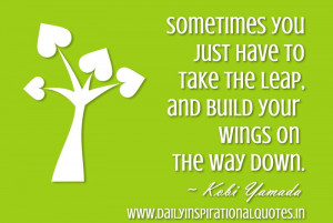 Sometimes you just have to take the leap, & build your wings on the ...