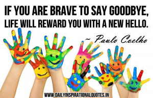 If you are brave to say Goodbye, life will reward you with a new Hello ...