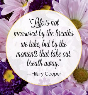 Life is not measured by the breaths that we take, but by the moments ...