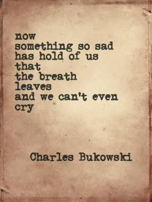 Now something so sad has hold of us that breath leaves and we can't ...