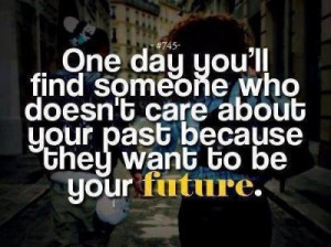 One day you'll find someone who doesn't care about your past.