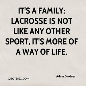 It's a family; lacrosse is not like any other sport, it's more of a ...