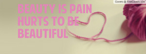 Beauty is Pain Hurts to Be Beautiful Profile Facebook Covers
