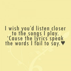 wish you'd listen closer to the songs I play. 'Cause the lyrics ...